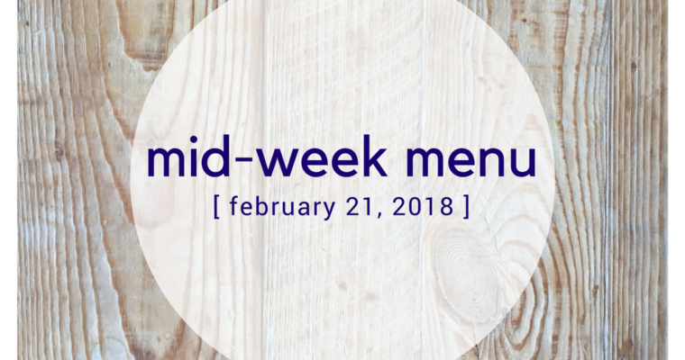 Mid-week Menu:  February 21, 2018